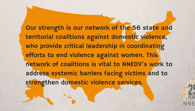 Our strength is our network of the 56 state and territorial coalitions against domestic violence, who provide critical leadership in coordinating efforts to end violence against women. This network of coalitions is vital to NNEDV's work to address systematic barriers facing victims and to strengthen domestic violence services.