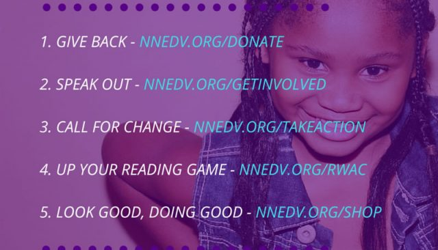 Five ways to get involved. 1 give back at nnedv.org/donate 2 speak out at nnedv.org/getinvolved 3 call for change at nnedv.org/takeaction 4 up your reading game at nnedv.org/RWAC 5 look good, doing good at nnedv.org/shop