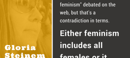 Infographic with a photograph of Gloria Steinem on left side. Image includes the quote, now I see terms like white feminism debated on the web but that's a contradiction in terms. Either feminism includes all females or it isn't feminism.