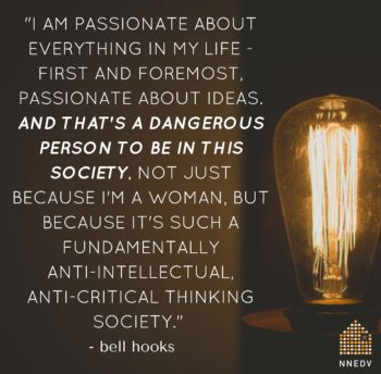 Bell Hooks quote: I am passionate about everything in my life- first and foremost, passionate about ideas. And that's a dangerous person to be in society not just because I'm woman, but because it's such a fundamentally, anti-intellectual, anti-critical thinking society.