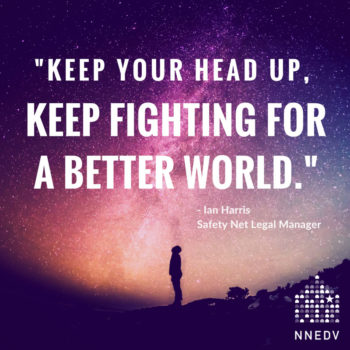 """Quote by Ian Harris, Safety Net Legal Manager, """"keep your head up, keep fighting for a better world."""""""