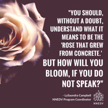 Quote from NNEDV program coordinator LySaundra Campbell. You should without a doubt understand what it means to be the rose that grew from concrete. But how will you bloom, if you do not speak?