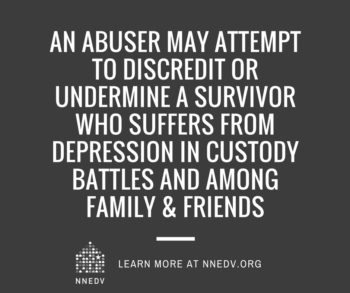 gray image with nnedv logo reads, an abuser may attempt to discredit or undermine a survivor who suffers from depression in custody battles and among family & friends