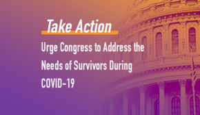 The text: take Action: Urge Congress to Address the Needs of Survivors During COVID-19 over a purple and orange ombre background with a faded close up of the capitol building to the right.